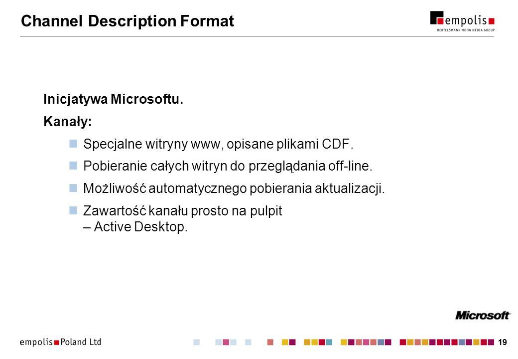 19 Channel Description Format Inicjatywa Microsoftu. Kanały: Specjalne witryny www, opisane plikami CDF. Pobieranie całych witryn do przeglądania off-