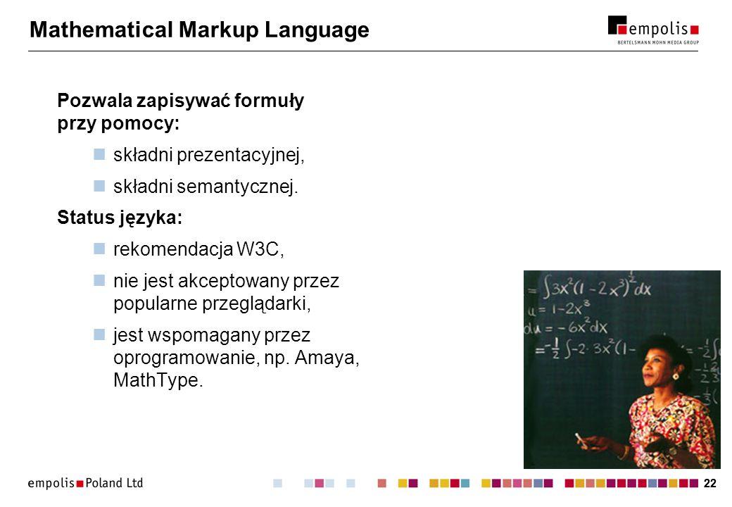 22 Mathematical Markup Language Pozwala zapisywać formuły przy pomocy: składni prezentacyjnej, składni semantycznej. Status języka: rekomendacja W3C,