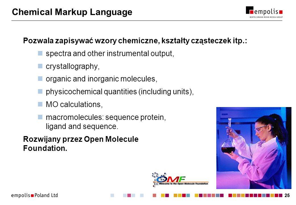 25 Chemical Markup Language Pozwala zapisywać wzory chemiczne, kształty cząsteczek itp.: spectra and other instrumental output, crystallography, organ