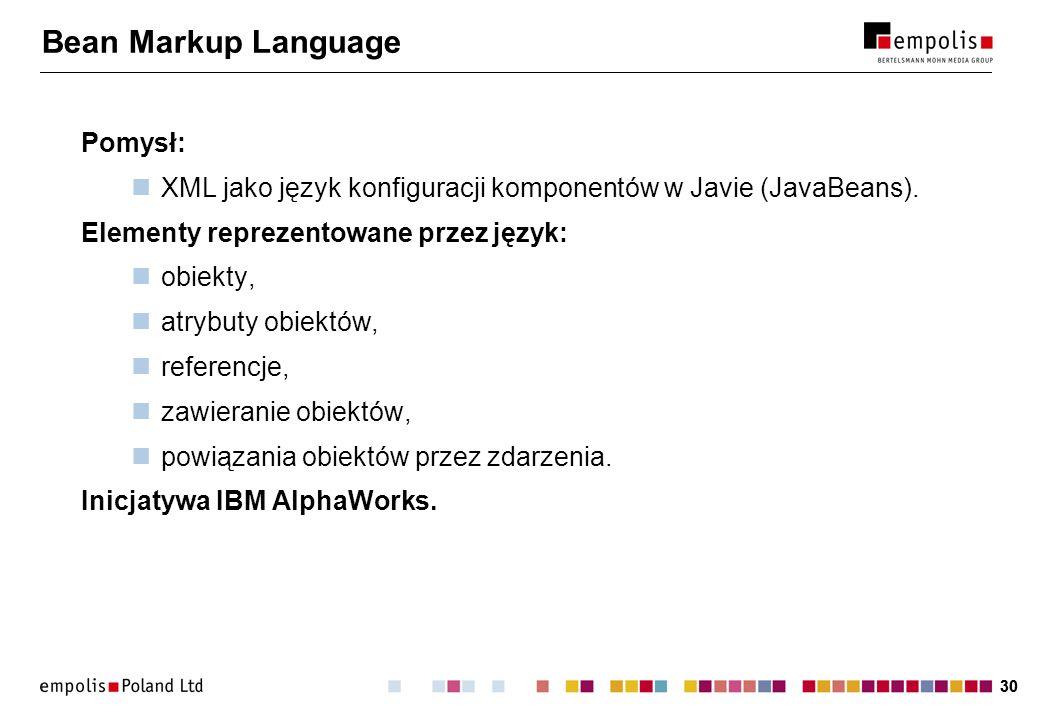 30 Bean Markup Language Pomysł: XML jako język konfiguracji komponentów w Javie (JavaBeans). Elementy reprezentowane przez język: obiekty, atrybuty ob