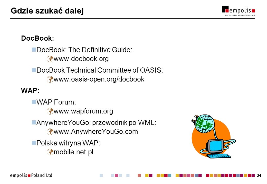 34 Gdzie szukać dalej DocBook: DocBook: The Definitive Guide: www.docbook.org DocBook Technical Committee of OASIS: www.oasis-open.org/docbook WAP: WA