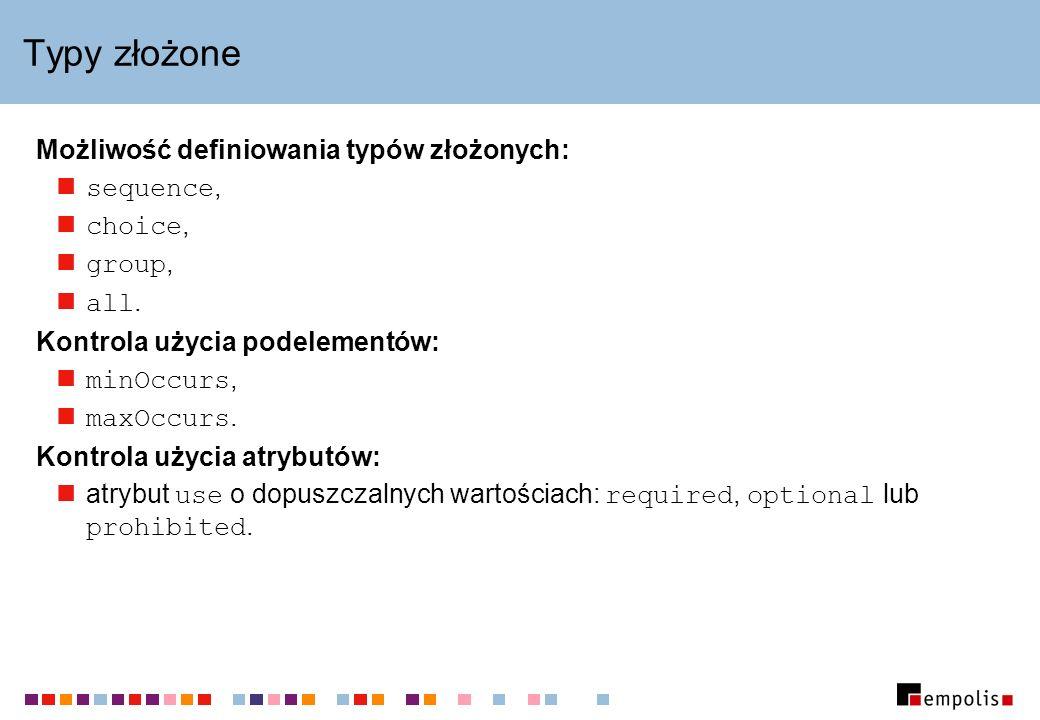Typy złożone Możliwość definiowania typów złożonych: sequence, choice, group, all.