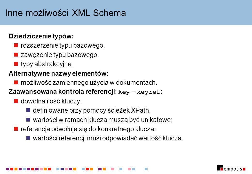 Inne możliwości XML Schema Dziedziczenie typów: rozszerzenie typu bazowego, zawężenie typu bazowego, typy abstrakcyjne.
