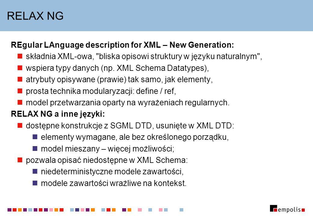 RELAX NG REgular LAnguage description for XML – New Generation: składnia XML-owa, bliska opisowi struktury w języku naturalnym , wspiera typy danych (np.