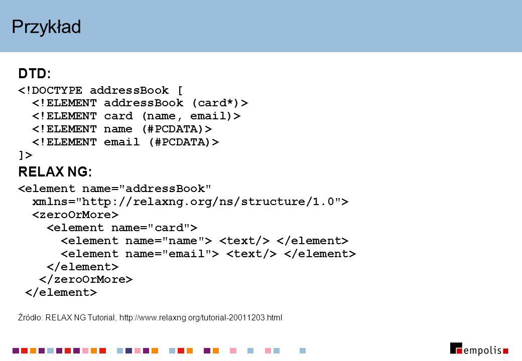 Przykład DTD: ]> RELAX NG: Źródło: RELAX NG Tutorial, http://www.relaxng.org/tutorial-20011203.html