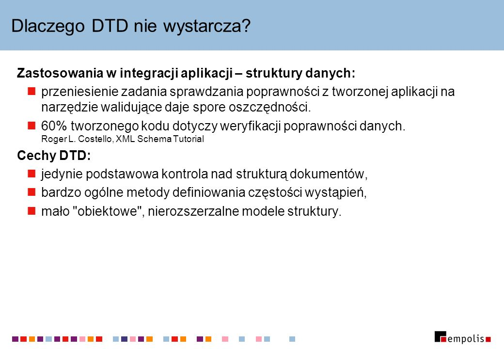 DTD – XML Schema Wywodzi się z SGML-a Specyficzna składnia 10 typów danych Zaprojektowany na potrzeby XML-a Składnia XML 41+ typów danych Typowy mieszany model zawartości Możliwość definiowania własnych typów danych.