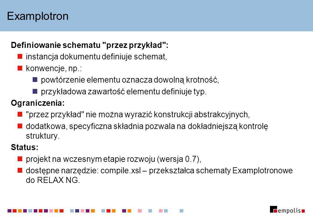 Examplotron Definiowanie schematu przez przykład : instancja dokumentu definiuje schemat, konwencje, np.: powtórzenie elementu oznacza dowolną krotność, przykładowa zawartość elementu definiuje typ.