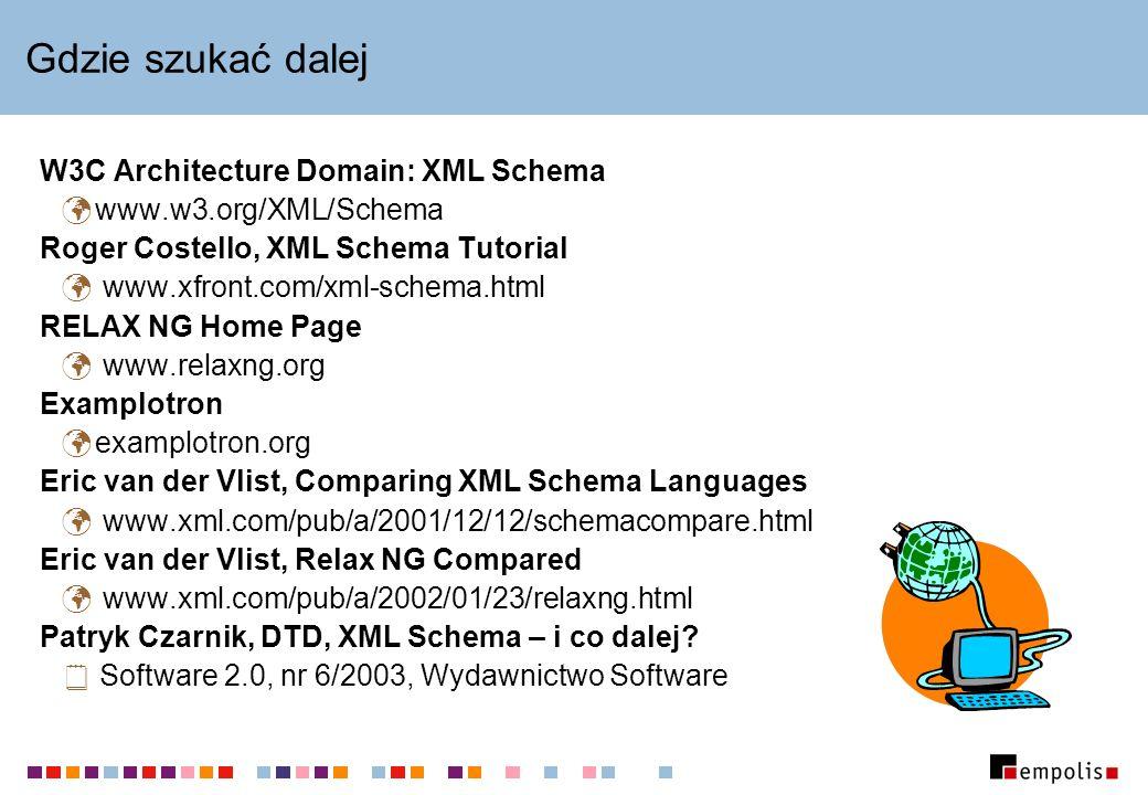 Gdzie szukać dalej W3C Architecture Domain: XML Schema www.w3.org/XML/Schema Roger Costello, XML Schema Tutorial www.xfront.com/xml-schema.html RELAX NG Home Page www.relaxng.org Examplotron examplotron.org Eric van der Vlist, Comparing XML Schema Languages www.xml.com/pub/a/2001/12/12/schemacompare.html Eric van der Vlist, Relax NG Compared www.xml.com/pub/a/2002/01/23/relaxng.html Patryk Czarnik, DTD, XML Schema – i co dalej.