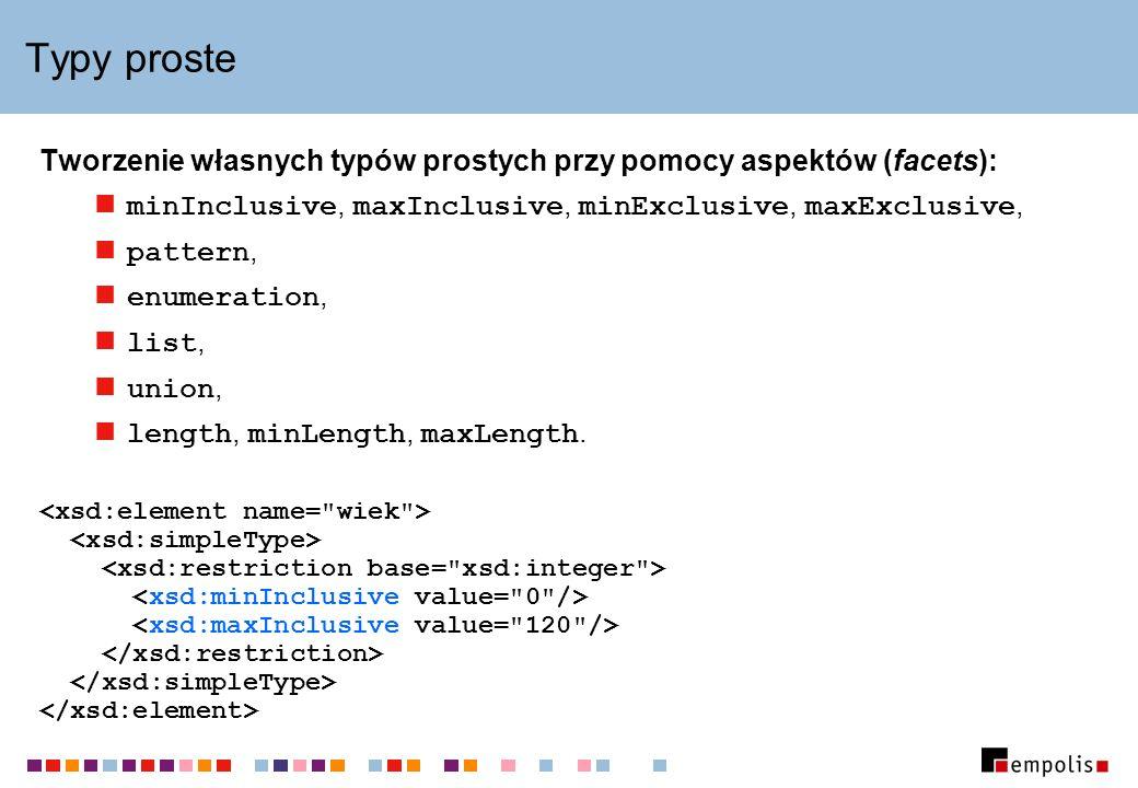 Typy proste Tworzenie własnych typów prostych przy pomocy aspektów (facets): minInclusive, maxInclusive, minExclusive, maxExclusive, pattern, enumerat