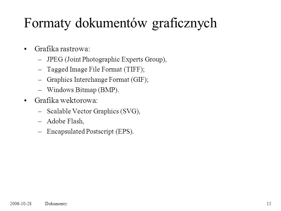 2006-10-28Dokumenty15 Formaty dokumentów graficznych Grafika rastrowa: –JPEG (Joint Photographic Experts Group), –Tagged Image File Format (TIFF); –Graphics Interchange Format (GIF); –Windows Bitmap (BMP).