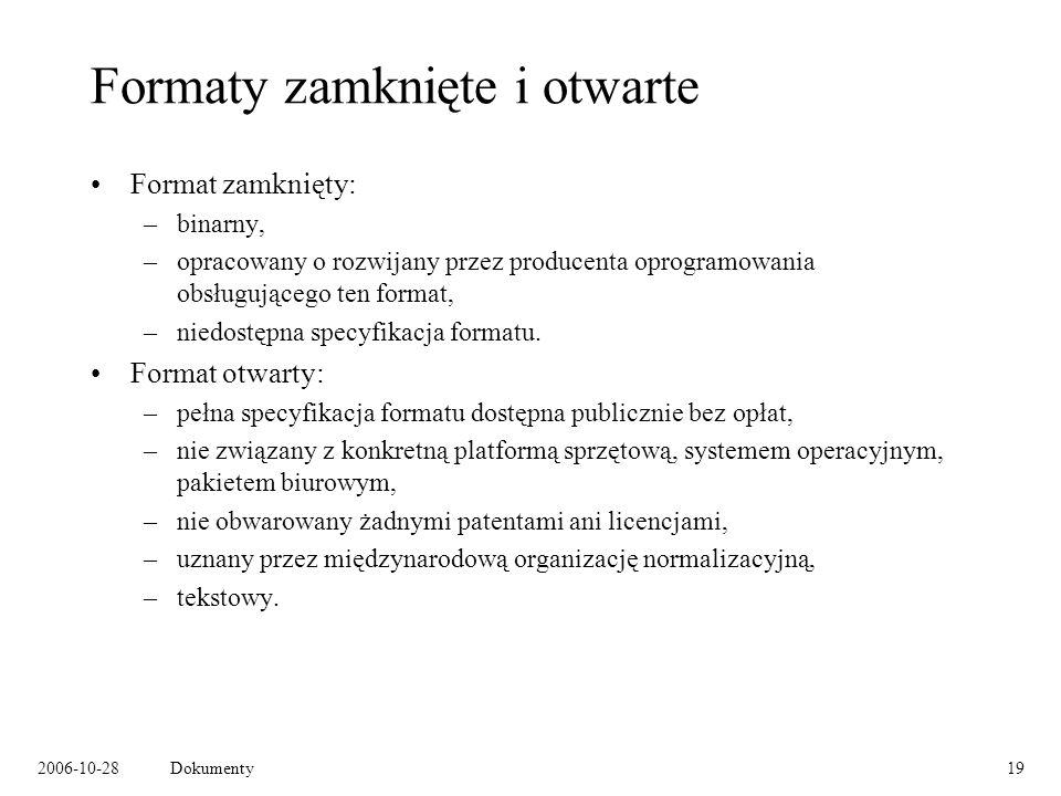 2006-10-28Dokumenty19 Formaty zamknięte i otwarte Format zamknięty: –binarny, –opracowany o rozwijany przez producenta oprogramowania obsługującego ten format, –niedostępna specyfikacja formatu.