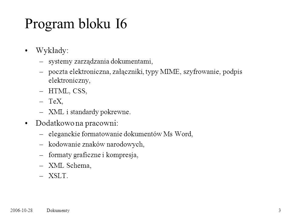 2006-10-28Dokumenty3 Program bloku I6 Wykłady: –systemy zarządzania dokumentami, –poczta elektroniczna, załączniki, typy MIME, szyfrowanie, podpis elektroniczny, –HTML, CSS, –TeX, –XML i standardy pokrewne.
