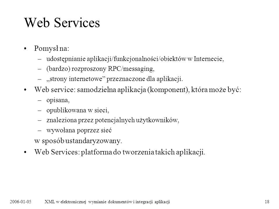 2006-01-05XML w elektronicznej wymianie dokumentów i integracji aplikacji18 Web Services Pomysł na: –udostępnianie aplikacji/funkcjonalności/obiektów
