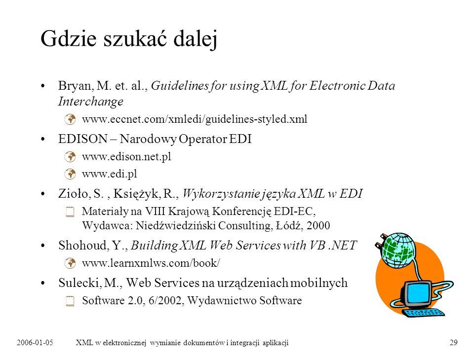 2006-01-05XML w elektronicznej wymianie dokumentów i integracji aplikacji29 Gdzie szukać dalej Bryan, M. et. al., Guidelines for using XML for Electro