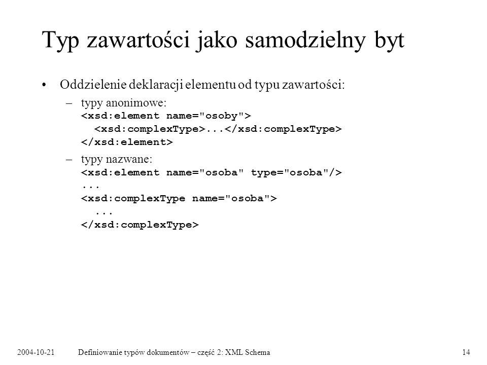 2004-10-21Definiowanie typów dokumentów – część 2: XML Schema14 Typ zawartości jako samodzielny byt Oddzielenie deklaracji elementu od typu zawartości