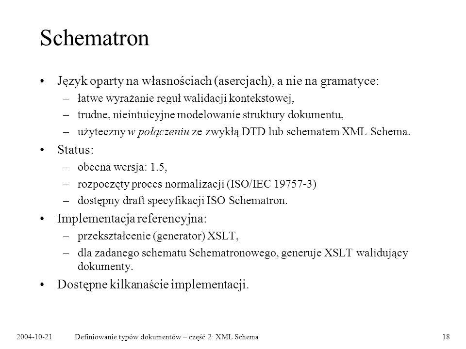 2004-10-21Definiowanie typów dokumentów – część 2: XML Schema19 Język Schematron Własności ewaluowane w kontekście konkretnego węzła dokumentu: – assert – własność, która musi być spełniona, – report – własność, której spełnienie oznacza błąd.