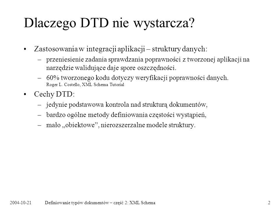 2004-10-21Definiowanie typów dokumentów – część 2: XML Schema2 Dlaczego DTD nie wystarcza? Zastosowania w integracji aplikacji – struktury danych: –pr