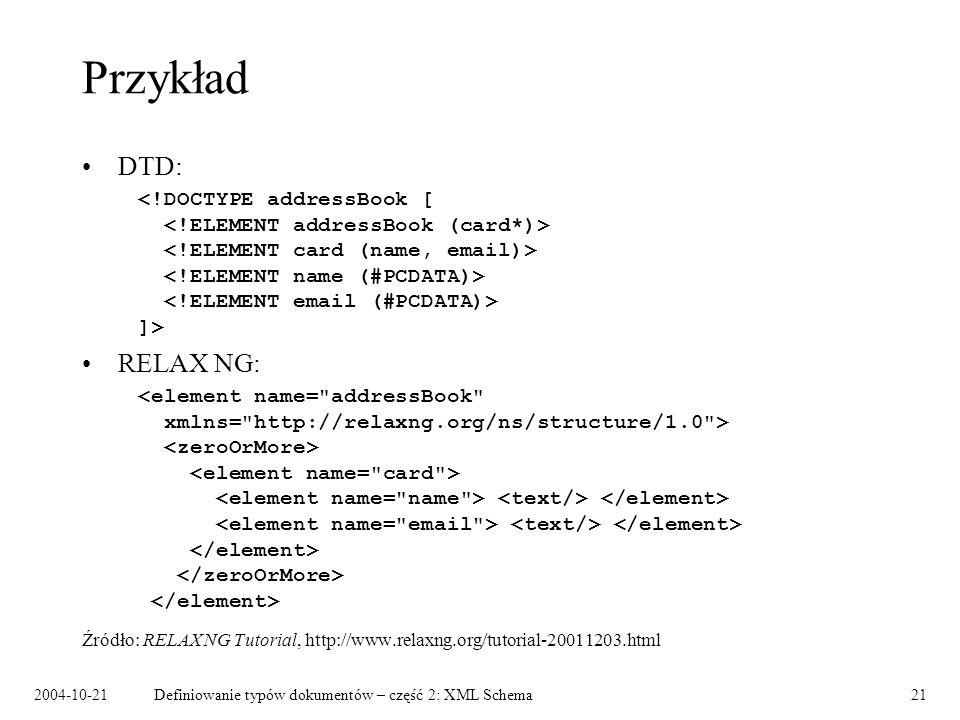 2004-10-21Definiowanie typów dokumentów – część 2: XML Schema21 Przykład DTD: ]> RELAX NG: Źródło: RELAX NG Tutorial, http://www.relaxng.org/tutorial-