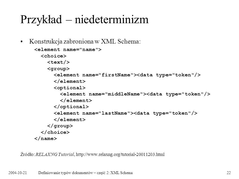2004-10-21Definiowanie typów dokumentów – część 2: XML Schema22 Przykład – niedeterminizm Konstrukcja zabroniona w XML Schema: Źródło: RELAX NG Tutori