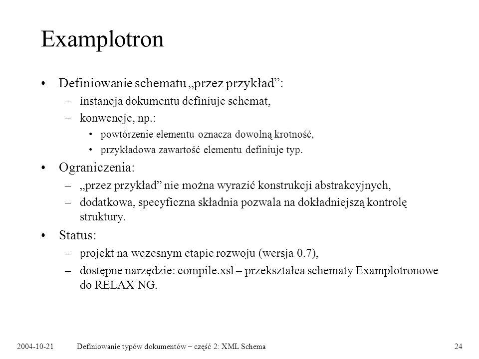 2004-10-21Definiowanie typów dokumentów – część 2: XML Schema24 Examplotron Definiowanie schematu przez przykład: –instancja dokumentu definiuje schem