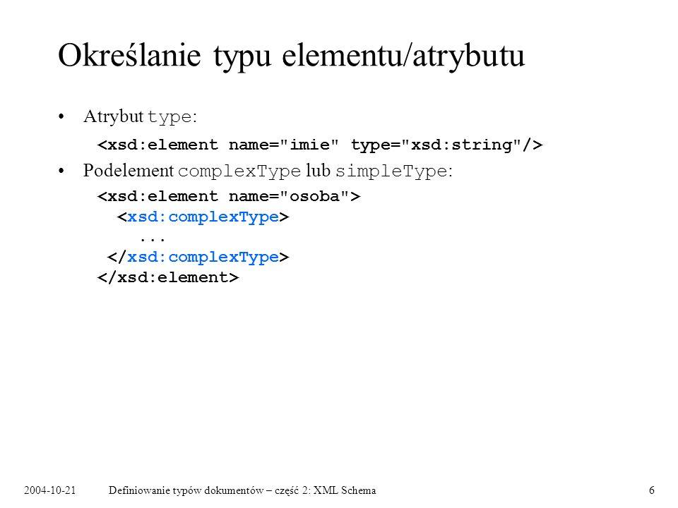 2004-10-21Definiowanie typów dokumentów – część 2: XML Schema6 Określanie typu elementu/atrybutu Atrybut type : Podelement complexType lub simpleType