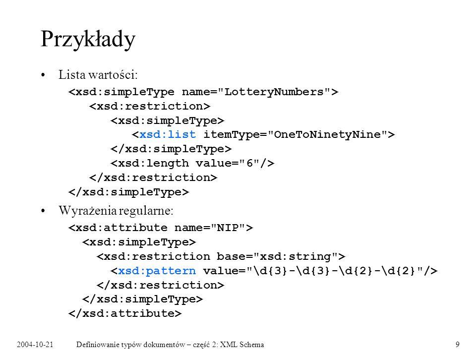2004-10-21Definiowanie typów dokumentów – część 2: XML Schema9 Przykłady Lista wartości: Wyrażenia regularne: