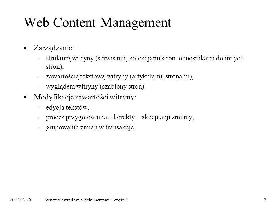 2007-05-20Systemy zarządzania dokumentami – część 224 Narzędzia (wybór) Web Content Management: –Magnolia (open source) www.magnolia.info –OpenCMS (open source) www.opencms.org –N/X (open source) www.nxsystems.org –RedDot CMS, RedDot Solutions www.reddot.com –OpenMarket www.openmarket.com Platformy do tworzenia aplikacji internetowych: –Cocoon cocoon.apache.org –Zope www.zope.org