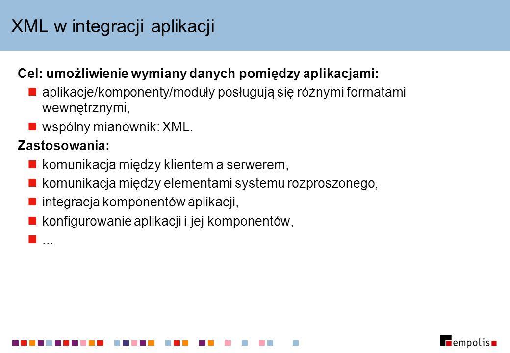 XML w integracji aplikacji Cel: umożliwienie wymiany danych pomiędzy aplikacjami: aplikacje/komponenty/moduły posługują się różnymi formatami wewnętrz