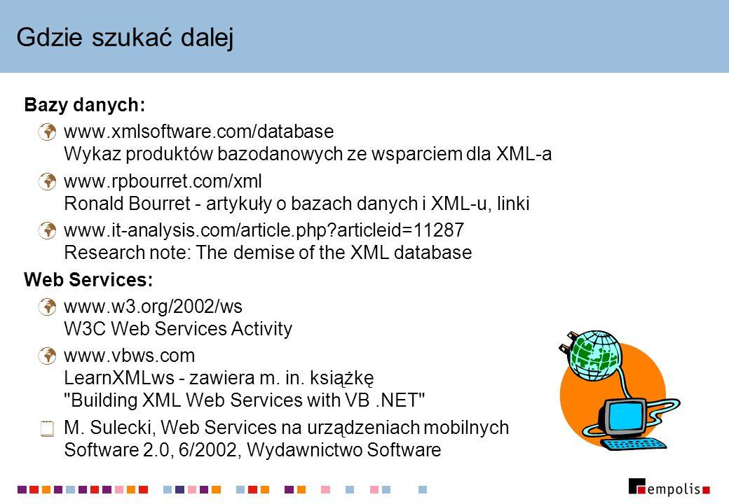 Gdzie szukać dalej Bazy danych: www.xmlsoftware.com/database Wykaz produktów bazodanowych ze wsparciem dla XML-a www.rpbourret.com/xml Ronald Bourret - artykuły o bazach danych i XML-u, linki www.it-analysis.com/article.php?articleid=11287 Research note: The demise of the XML database Web Services: www.w3.org/2002/ws W3C Web Services Activity www.vbws.com LearnXMLws - zawiera m.