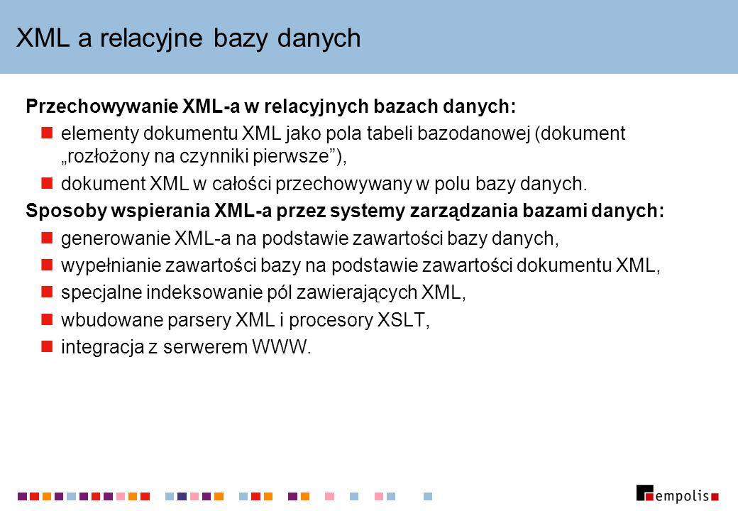 XML a relacyjne bazy danych Przechowywanie XML-a w relacyjnych bazach danych: elementy dokumentu XML jako pola tabeli bazodanowej (dokument rozłożony na czynniki pierwsze), dokument XML w całości przechowywany w polu bazy danych.