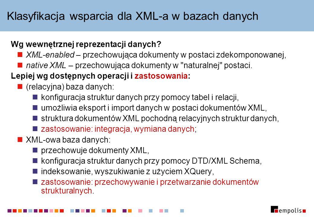 Klasyfikacja wsparcia dla XML-a w bazach danych Wg wewnętrznej reprezentacji danych? XML-enabled – przechowująca dokumenty w postaci zdekomponowanej,