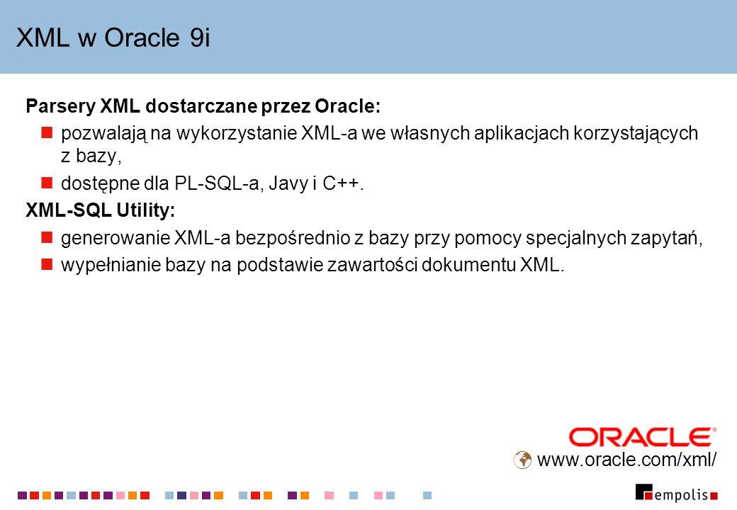 XML w Oracle 9i Parsery XML dostarczane przez Oracle: pozwalają na wykorzystanie XML-a we własnych aplikacjach korzystających z bazy, dostępne dla PL-SQL-a, Javy i C++.