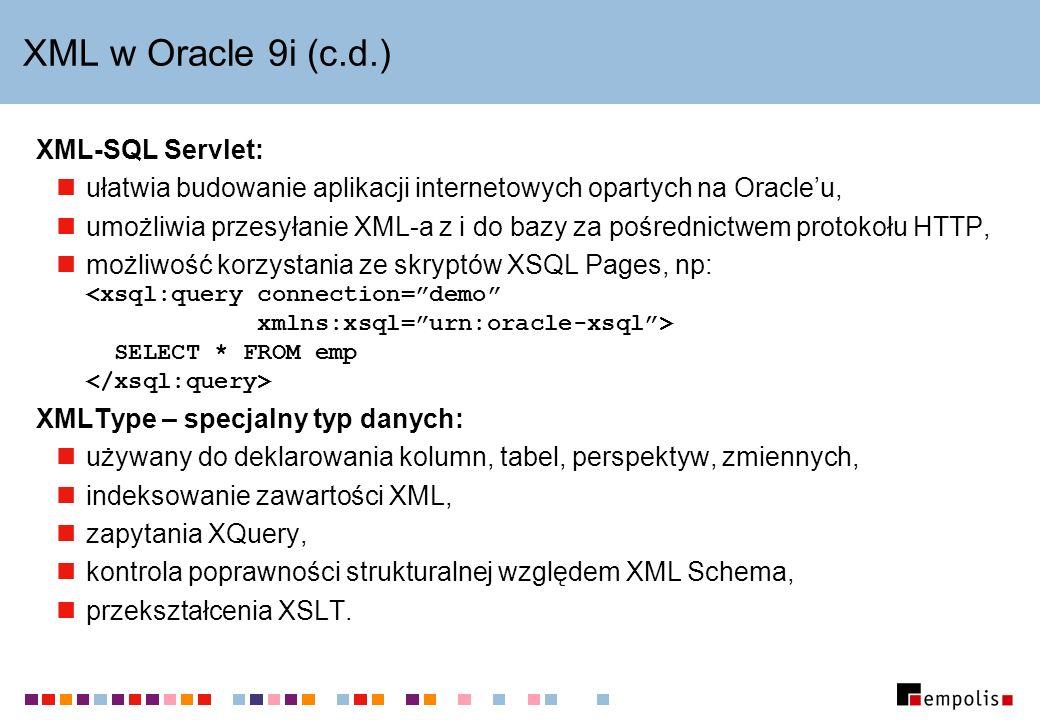 XML w Oracle 9i (c.d.) XML-SQL Servlet: ułatwia budowanie aplikacji internetowych opartych na Oracleu, umożliwia przesyłanie XML-a z i do bazy za pośrednictwem protokołu HTTP, możliwość korzystania ze skryptów XSQL Pages, np: SELECT * FROM emp XMLType – specjalny typ danych: używany do deklarowania kolumn, tabel, perspektyw, zmiennych, indeksowanie zawartości XML, zapytania XQuery, kontrola poprawności strukturalnej względem XML Schema, przekształcenia XSLT.