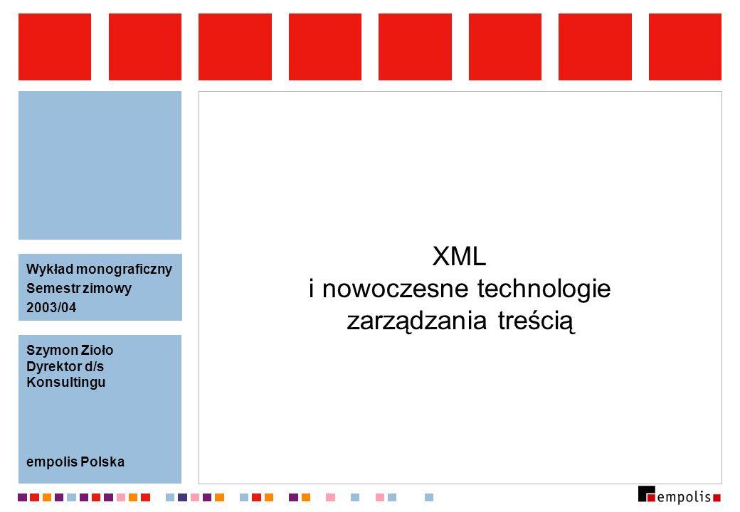 XML i nowoczesne technologie zarządzania treścią Szymon Zioło Dyrektor d/s Konsultingu empolis Polska Wykład monograficzny Semestr zimowy 2003/04