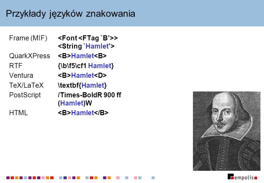 Przykłady języków znakowania Frame (MIF) > QuarkXPress Hamlet RTF{\b\f5\cf1 Hamlet} Ventura Hamlet TeX/LaTeX\textbf{Hamlet} PostScript /Times-BoldR 90