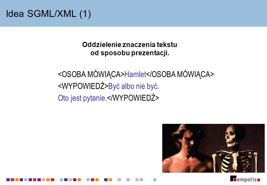 Idea SGML/XML (1) Oddzielenie znaczenia tekstu od sposobu prezentacji. Hamlet Być albo nie być. Oto jest pytanie.