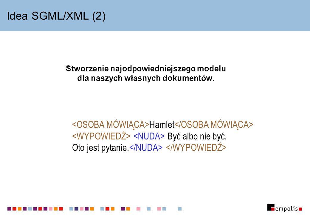 Idea SGML/XML (2) Stworzenie najodpowiedniejszego modelu dla naszych własnych dokumentów. Hamlet Być albo nie być. Oto jest pytanie.