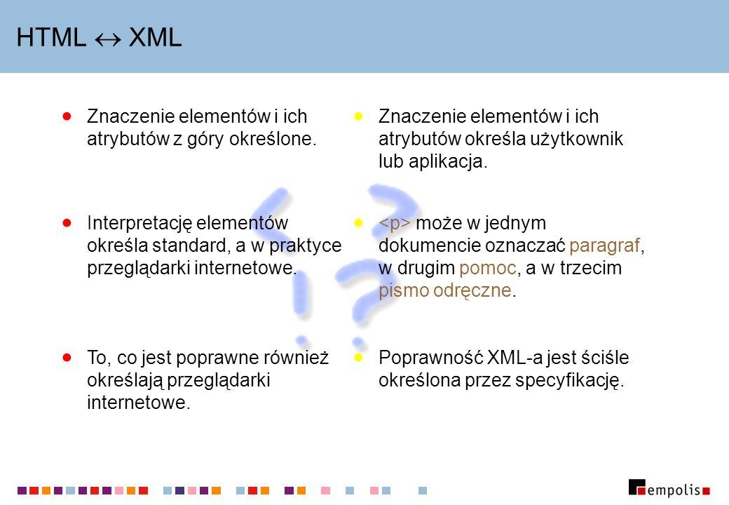 HTML XML Znaczenie elementów i ich atrybutów z góry określone. Interpretację elementów określa standard, a w praktyce przeglądarki internetowe. To, co