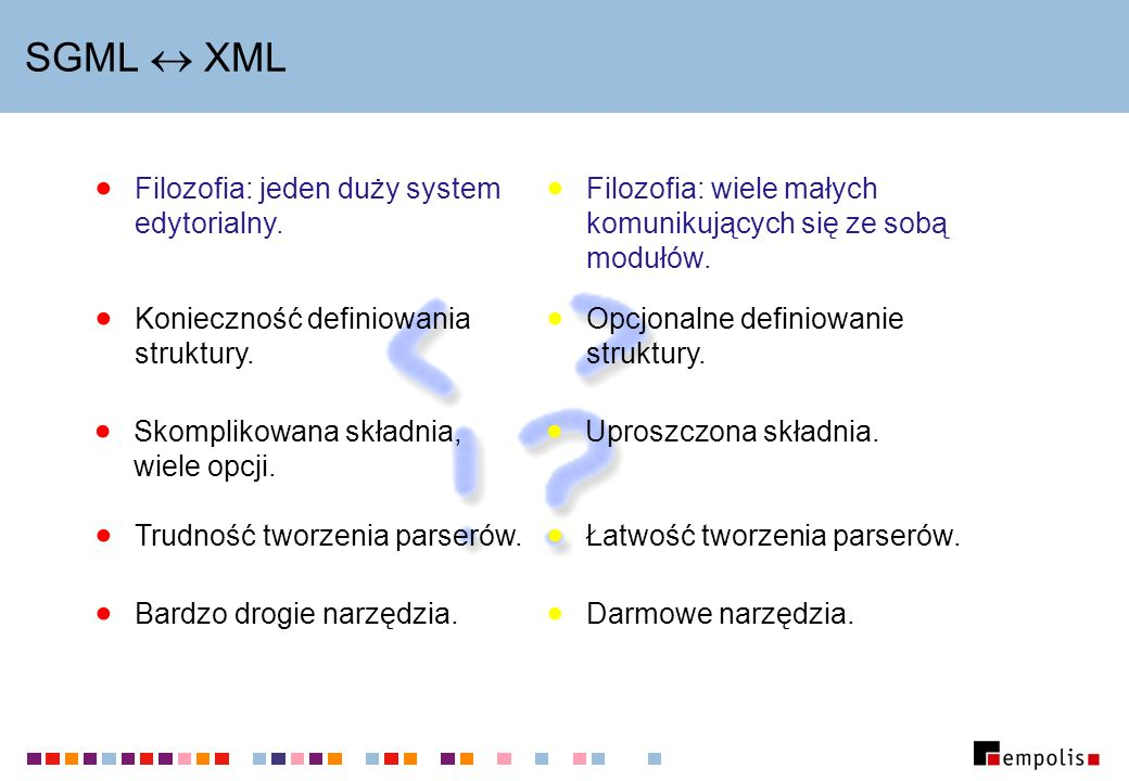 SGML XML Filozofia: jeden duży system edytorialny. Konieczność definiowania struktury. Trudność tworzenia parserów. Filozofia: wiele małych komunikują