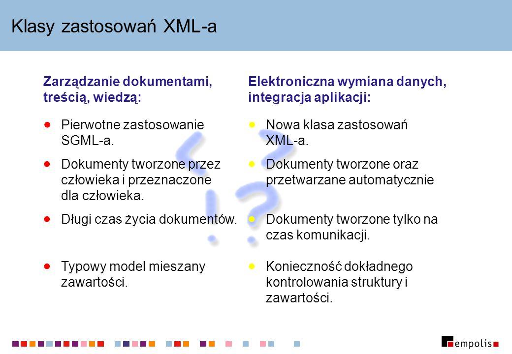 Klasy zastosowań XML-a Zarządzanie dokumentami, treścią, wiedzą: Dokumenty tworzone przez człowieka i przeznaczone dla człowieka. Długi czas życia dok