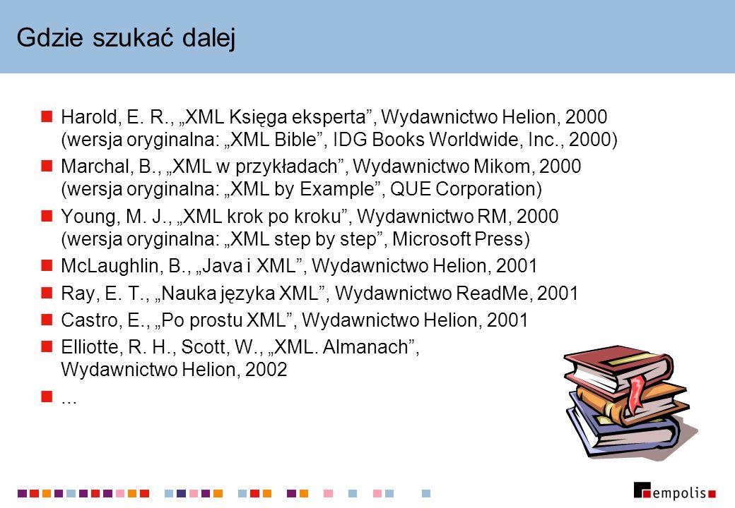 Gdzie szukać dalej Harold, E. R., XML Księga eksperta, Wydawnictwo Helion, 2000 (wersja oryginalna: XML Bible, IDG Books Worldwide, Inc., 2000) Marcha