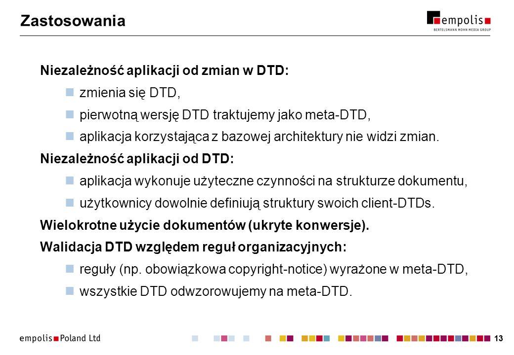 13 Zastosowania Niezależność aplikacji od zmian w DTD: zmienia się DTD, pierwotną wersję DTD traktujemy jako meta-DTD, aplikacja korzystająca z bazowej architektury nie widzi zmian.