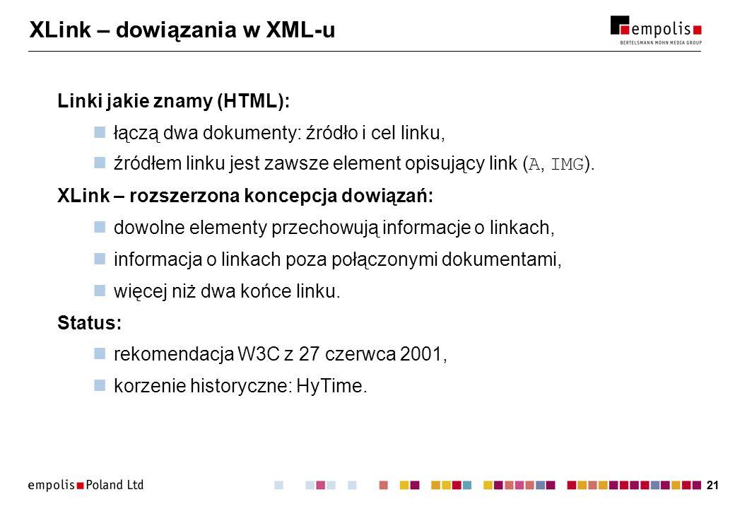 21 XLink – dowiązania w XML-u Linki jakie znamy (HTML): łączą dwa dokumenty: źródło i cel linku, źródłem linku jest zawsze element opisujący link ( A, IMG ).