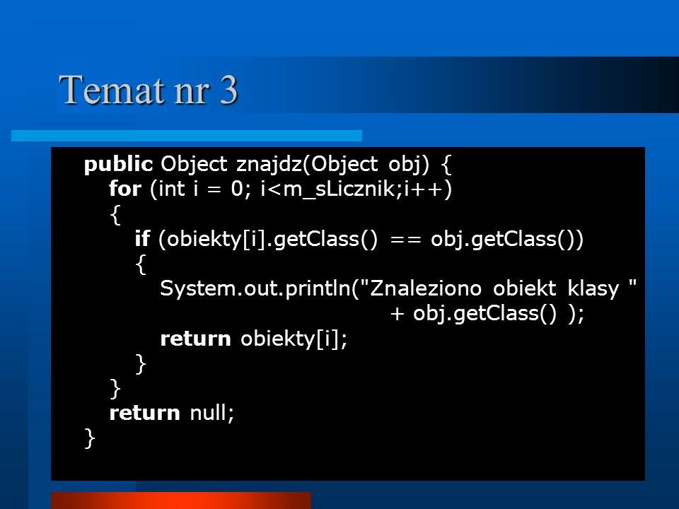 Temat nr 3 public Object znajdz(Object obj){ for (int i = 0; i<m_sLicznik;i++) { if (obiekty[i].getClass() == obj.getClass()) { System.out.println(