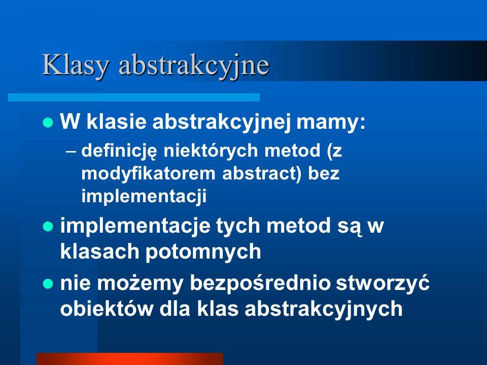 Klasy abstrakcyjne W klasie abstrakcyjnej mamy: –definicję niektórych metod (z modyfikatorem abstract) bez implementacji implementacje tych metod są w