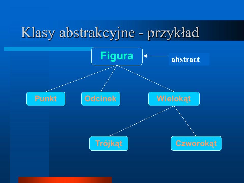 Klasy abstrakcyjne Figura[] tab = new Figura[3]; Linia lin = new Linia(); Trojkat t = new Trojkat(); Wielokat w = new Czworokat();...