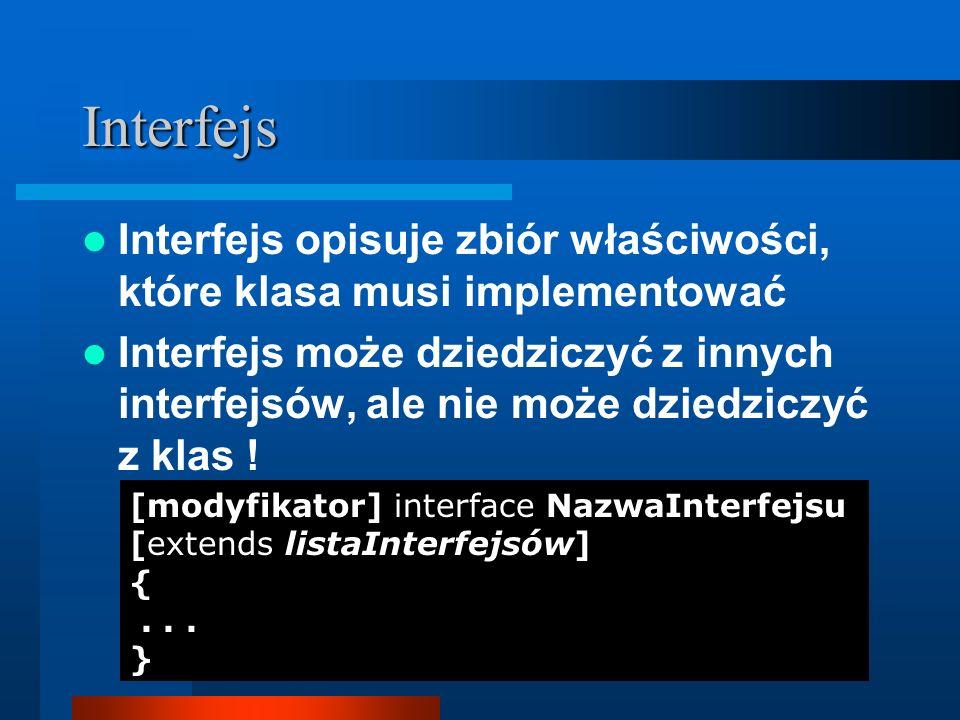 Interfejsy (c.d.) Wszystkie metody w interfejsie są publiczne i abstrakcyjne pola są publiczne, finalne i statyczne interface Kolekcja { int MAXIMUM = 200; void dodaj(Object obj); Object znajdz(Object obj); int liczbaObiektow(); }