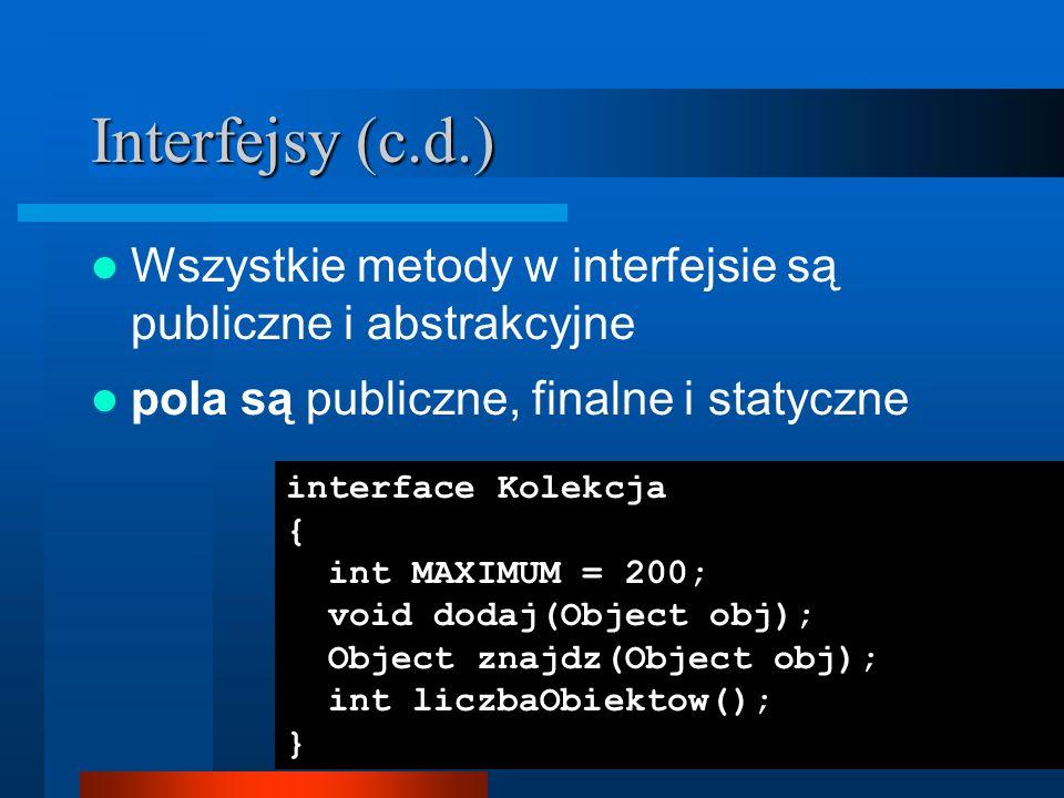 Interfejsy (c.d.) Wszystkie metody w interfejsie są publiczne i abstrakcyjne pola są publiczne, finalne i statyczne interface Kolekcja { int MAXIMUM =