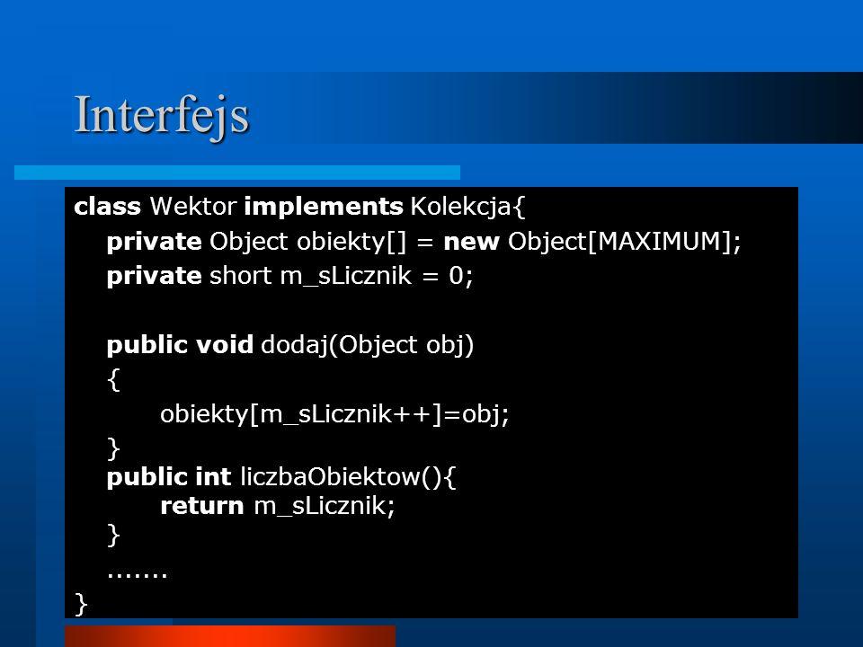 Interfejs class Wektor implements Kolekcja{ private Object obiekty[] = new Object[MAXIMUM]; private short m_sLicznik = 0; public void dodaj(Object obj