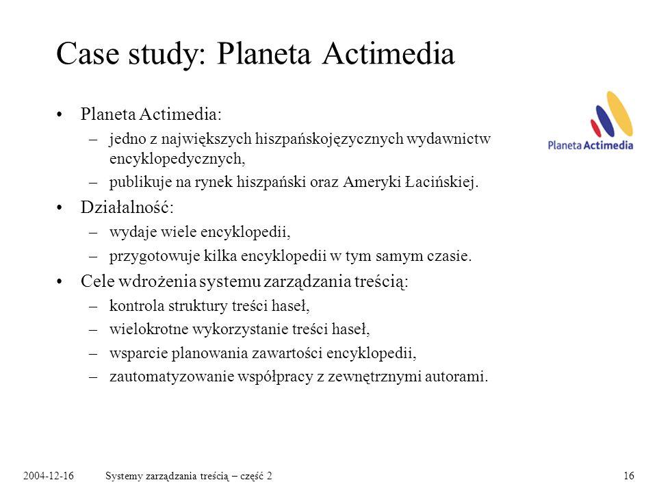 2004-12-16Systemy zarządzania treścią – część 216 Case study: Planeta Actimedia Planeta Actimedia: –jedno z największych hiszpańskojęzycznych wydawnictw encyklopedycznych, –publikuje na rynek hiszpański oraz Ameryki Łacińskiej.
